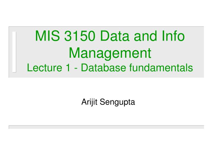 mis 3150 data and info management lecture 1 database fundamentals n.