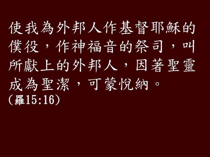 使我為外邦人作基督耶穌的僕役,作神福音的祭司,叫所獻上的外邦人,因著聖靈成為聖潔,可蒙悅納。
