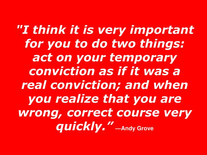 """""""I think it is very important for you to do two things: act on your temporary conviction as if it was a real conviction; and when you realize that you are wrong, correct course very quickly."""""""
