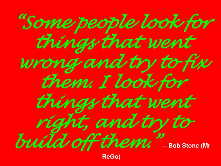 """""""Some people look for things that went wrong and try to fix them. I look for things that went right, and try to build off them."""""""