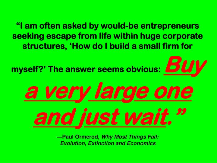 """""""I am often asked by would-be entrepreneurs seeking escape from life within huge corporate structures, 'How do I build a small firm for myself?' The answer seems obvious:"""