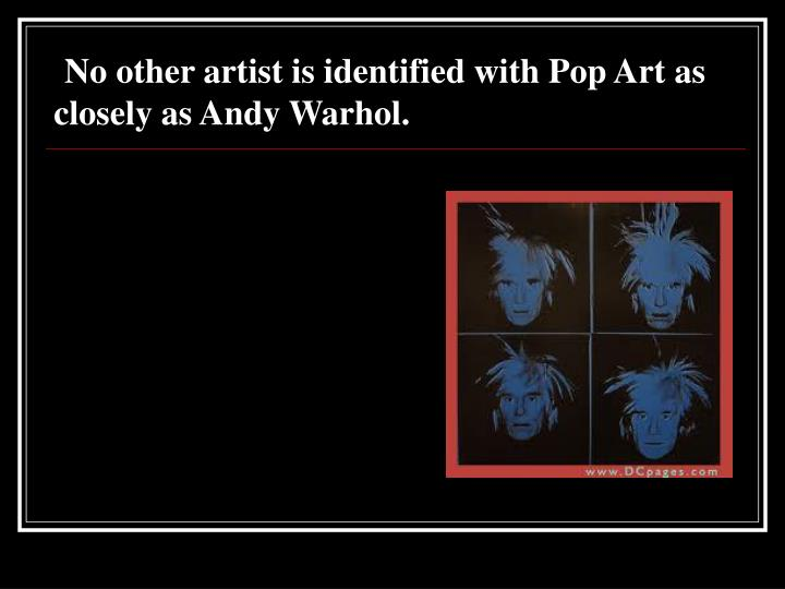 No other artist is identified with Pop Art as closely as Andy Warhol.