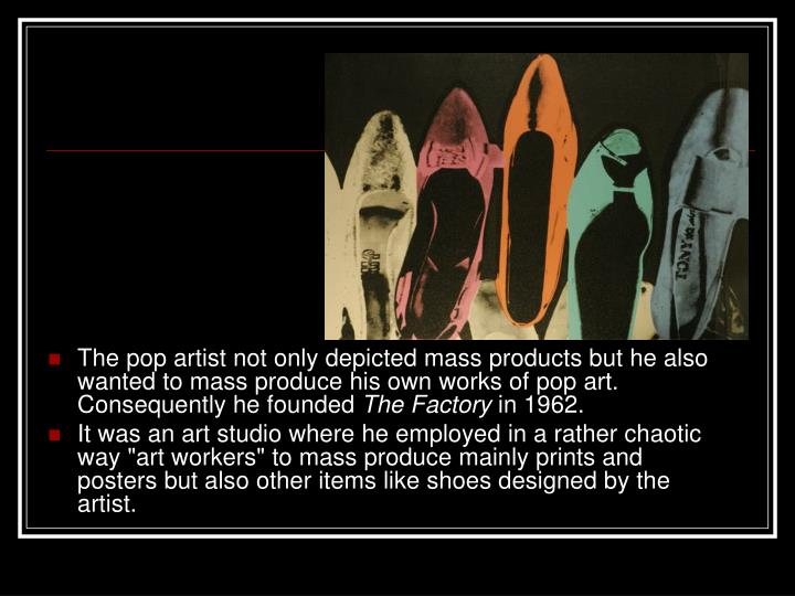 The pop artist not only depicted mass products but he also wanted to mass produce his own works of pop art. Consequently he founded