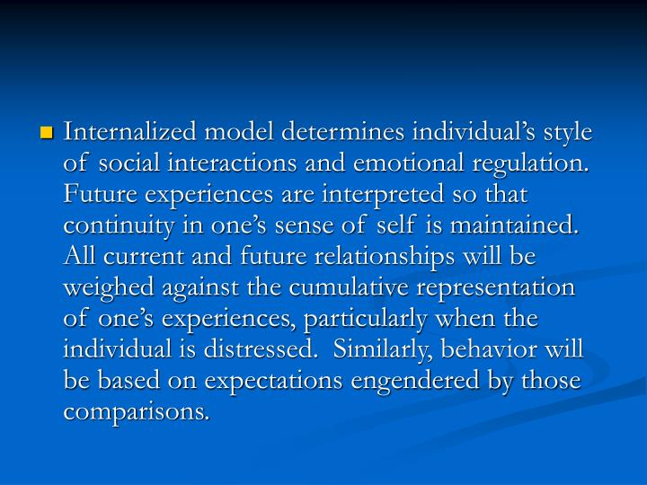 Internalized model determines individual's style of social interactions and emotional regulation.  Future experiences are interpreted so that continuity in one's sense of self is maintained.  All current and future relationships will be weighed against the cumulative representation of one's experiences, particularly when the individual is distressed.  Similarly, behavior will be based on expectations engendered by those comparisons.