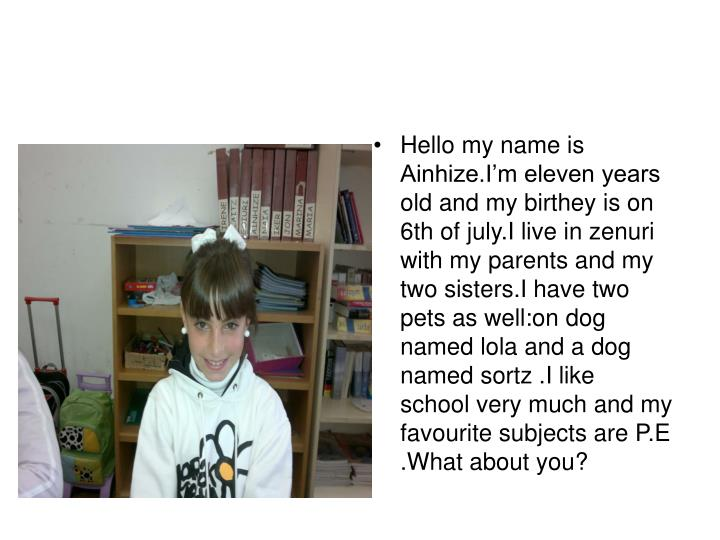Hello my name is Ainhize.I'm eleven years old and my birthey is on 6th of july.I live in zenuri wi...