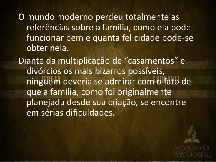 O mundo moderno perdeu totalmente as referências sobre a família, como ela pode funcionar bem e quanta felicidade pode-se obter nela.
