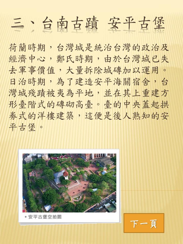 荷蘭時期,台灣城是統治台灣的政治及經濟中心,鄭氏時期,由於台灣城已失去軍事價值,大量拆除城磚加以運用。日治時期,為了建造安平海關宿舍,台灣城殘蹟被夷為平地,並在其上重建方形臺階式的磚砌高臺。臺的中央蓋起拱劵式的洋樓建築,這便是後人熟知的安平古堡。