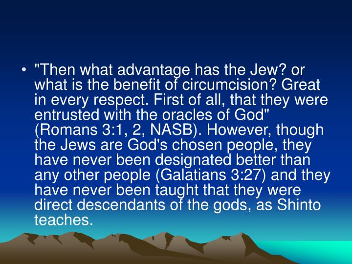 """""""Then what advantage has the Jew? or what is the benefit of circumcision? Great in every respect. First of all, that they were entrusted with the oracles of God"""" (Romans 3:1, 2, NASB). However, though the Jews are God's chosen people, they have never been designated better than any other people (Galatians 3:27) and they have never been taught that they were direct descendants of the gods, as Shinto teaches."""