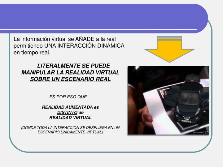 La información virtual se AÑADE a la real permitiendo UNA INTERACCIÓN DINAMICA en tiempo real.