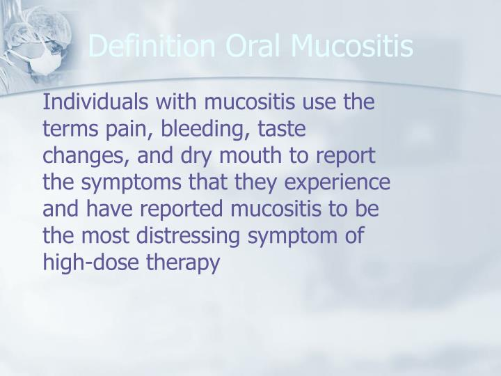 Individuals with mucositis use the terms pain, bleeding, taste changes, and dry mouth to report the symptoms that they experience and have reported mucositis to be the most distressing symptom of high-dose therapy