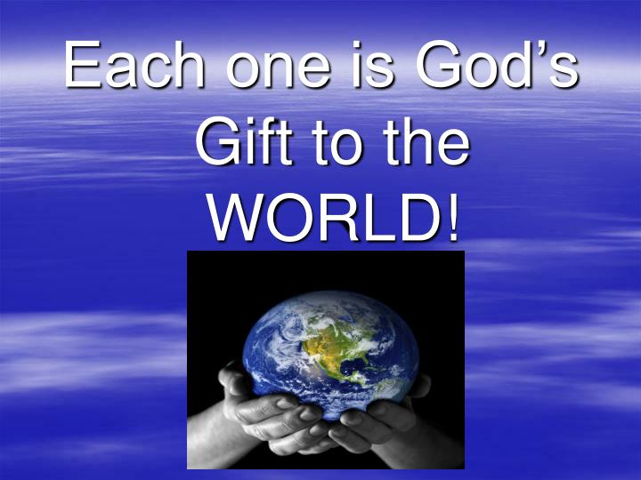 Each one is God's Gift to the WORLD!