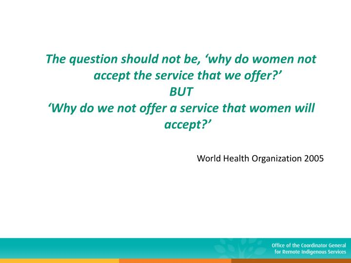 The question should not be, 'why do women not accept the service that we offer?'