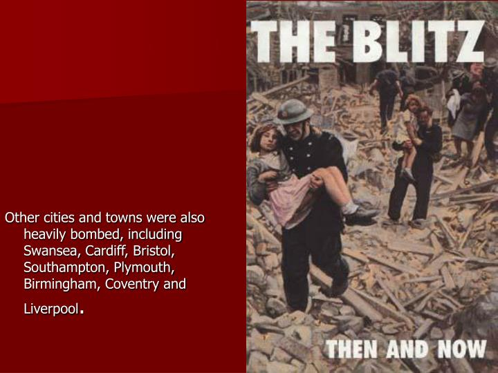 Other cities and towns were also heavily bombed, including Swansea, Cardiff, Bristol, Southampton, P...