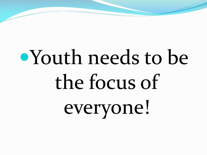 Youth needs to be the focus of everyone!