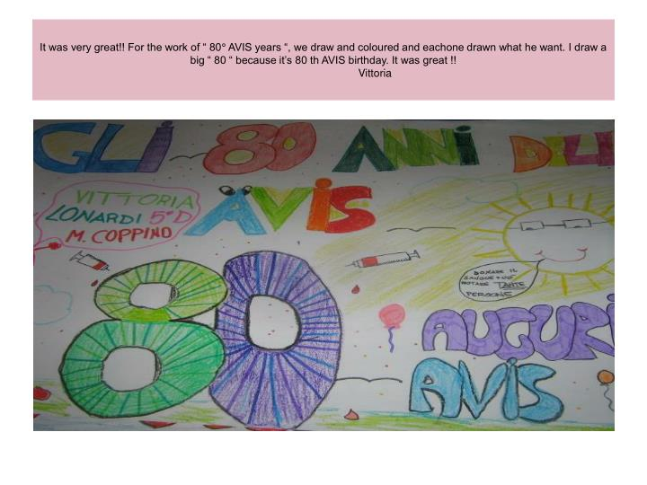"""It was very great!! For the work of """" 80° AVIS years """", we draw and coloured and eachone drawn what he want. I draw a big """" 80 """" because it's 80 th AVIS birthday. It was great !!"""