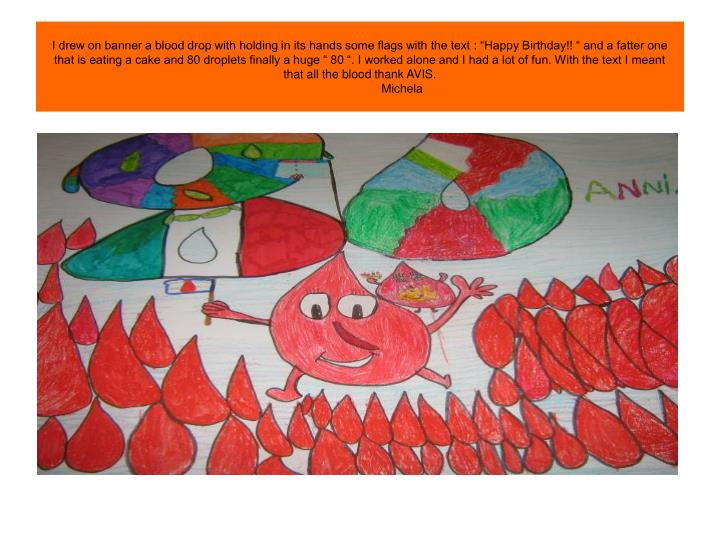 """I drew on banner a blood drop with holding in its hands some flags with the text : """"Happy Birthday!! """" and a fatter one that is eating a cake and 80 droplets finally a huge """" 80 """". I worked alone and I had a lot of fun. With the text I meant that all the blood thank AVIS."""
