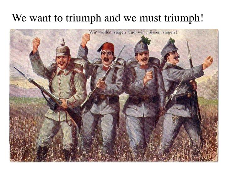 We want to triumph and we must triumph!