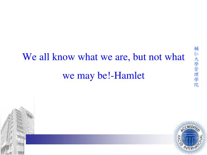 We all know what we are, but not what we may be!-Hamlet