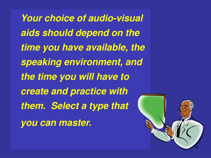 Your choice of audio-visual aids should depend on the time you have available, the speaking environment, and the time you will have to create and practice with them.  Select a type that
