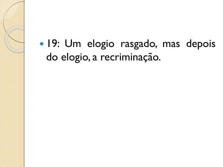 19: Um elogio rasgado, mas depois do elogio, a recriminação.