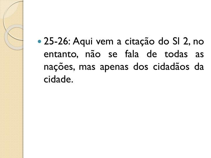 25-26: Aqui vem a citação do Sl 2, no entanto, não se fala de todas as nações, mas apenas dos cidadãos da cidade.