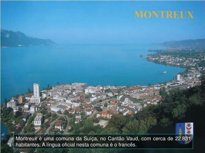 Montreux é uma comuna da Suíça, no Cantão Vaud, com cerca de 22.831 habitantes. A língua oficial nesta comuna é o francês.