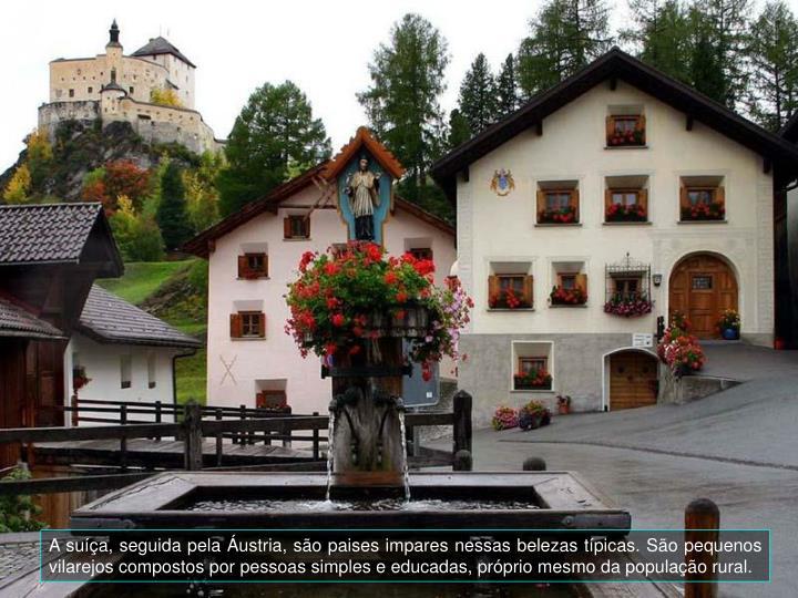 A suíça, seguida pela Áustria, são paises impares nessas belezas típicas. São pequenos vilarejos compostos por pessoas simples e educadas, próprio mesmo da população rural.