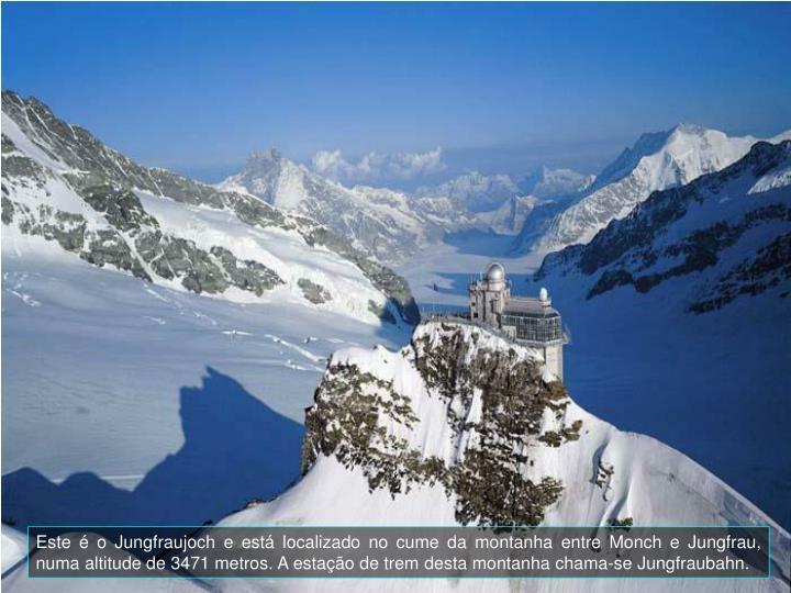 Este é o Jungfraujoch e está localizado no cume da montanha entre Monch e Jungfrau, numa altitude de 3471 metros. A estação de trem desta montanha chama-se Jungfraubahn.