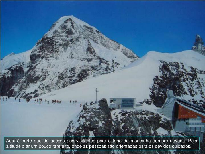 Aqui é parte que dá acesso aos visitantes para o topo da montanha sempre nevada. Pela altitude o ar um pouco rarefeito, onde as pessoas são orientadas para os devidos cuidados.