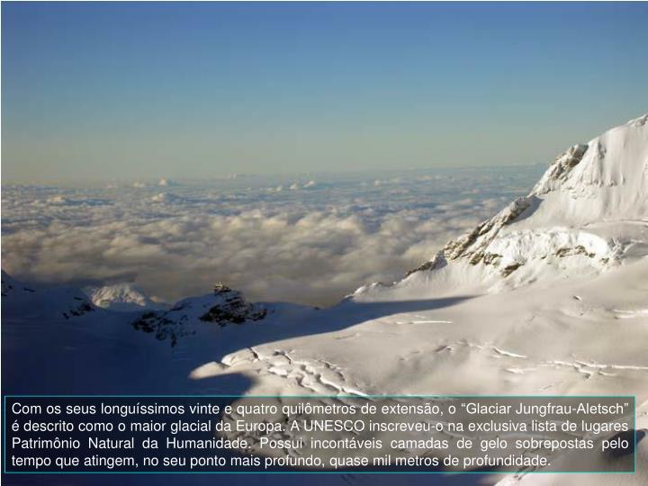 """Com os seus longuíssimos vinte e quatro quilômetros de extensão, o """"Glaciar Jungfrau-Aletsch"""" é descrito como o maior glacial da Europa. A UNESCO inscreveu-o na exclusiva lista de lugares Patrimônio Natural da Humanidade. Possui incontáveis camadas de gelo sobrepostas pelo tempo que atingem, no seu ponto mais profundo, quase mil metros de profundidade."""