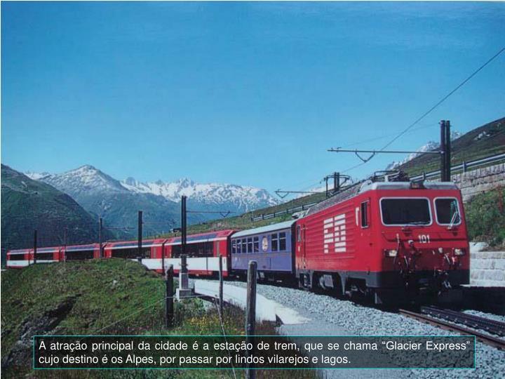 """A atração principal da cidade é a estação de trem, que se chama """"Glacier Express"""" cujo destino é os Alpes, por passar por lindos vilarejos e lagos."""