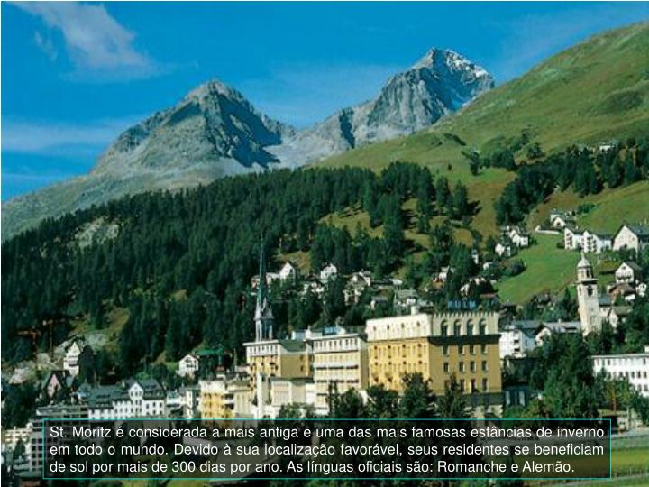 St. Moritz é considerada a mais antiga e uma das mais famosas estâncias de inverno em todo o mundo. Devido à sua localização favorável, seus residentes se beneficiam de sol por mais de 300 dias por ano. As línguas oficiais são: Romanche e Alemão.