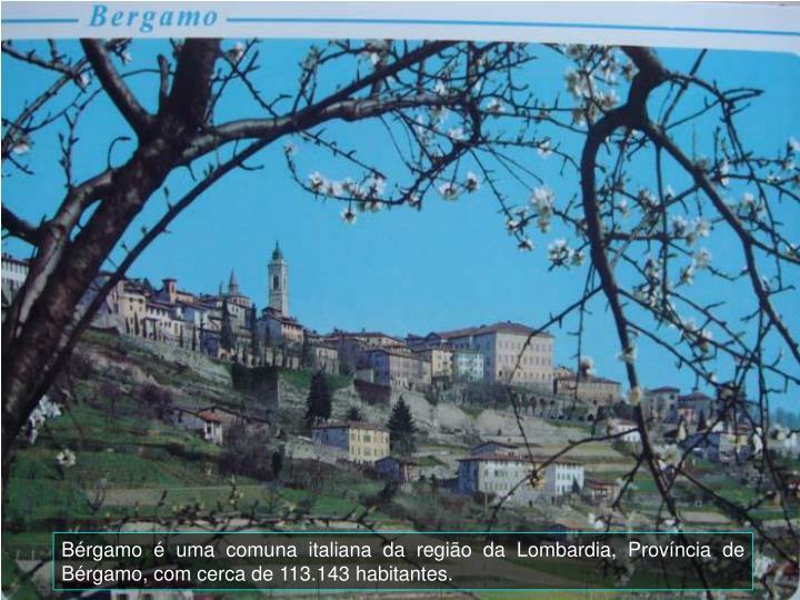 Bérgamo é uma comuna italiana da região da Lombardia, Província de Bérgamo, com cerca de 113.143 habitantes.