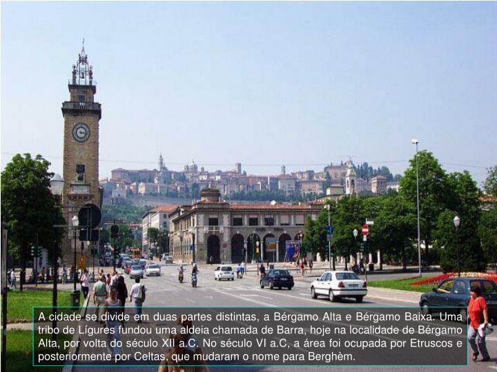 A cidade se divide em duas partes distintas, a Bérgamo Alta e Bérgamo Baixa