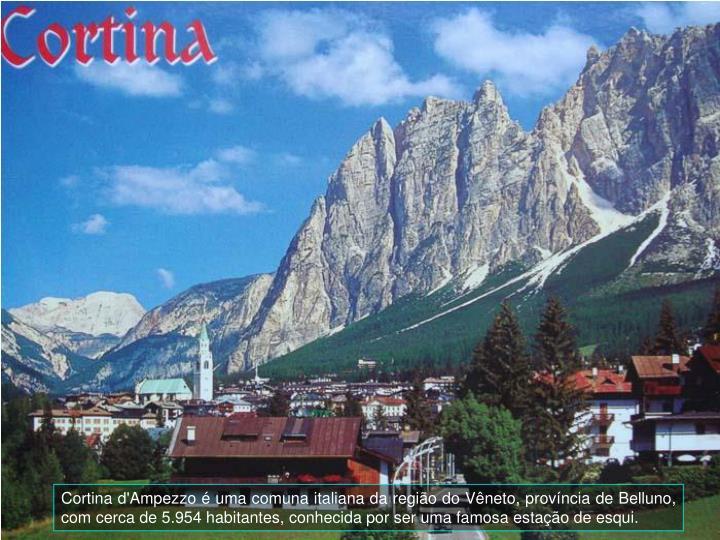 Cortina d'Ampezzo é uma comuna italiana da região do Vêneto, província de Belluno, com cerca de 5.954 habitantes, conhecida por ser uma famosa estação de esqui.