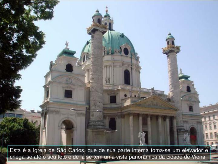 Esta é a Igreja de São Carlos, que de sua parte interna toma-se um elevador e chega-se até o seu teto e de lá se tem uma vista panorâmica da cidade de Viena