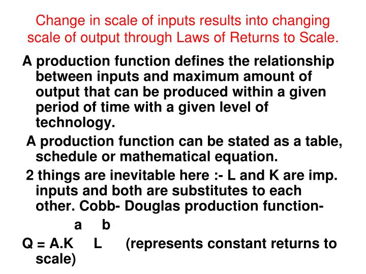 Change in scale of inputs results into changing scale of output through Laws of Returns to Scale.