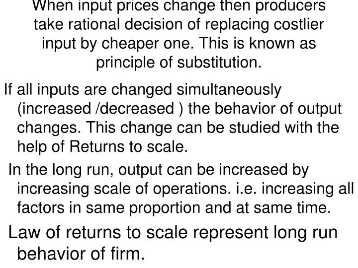 When input prices change then producers take rational decision of replacing costlier input by cheaper one. This is known as principle of substitution.