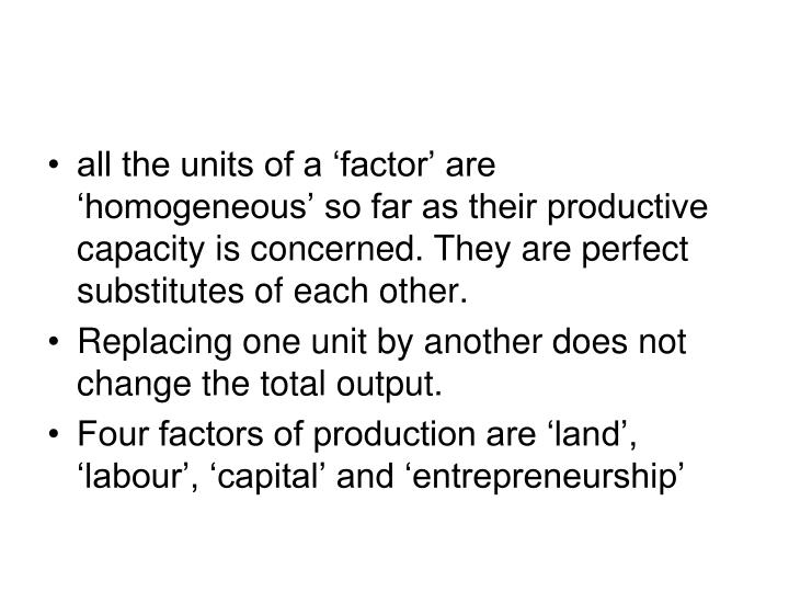 all the units of a 'factor' are 'homogeneous' so far as their productive capacity is concerned. They are perfect substitutes of each other.