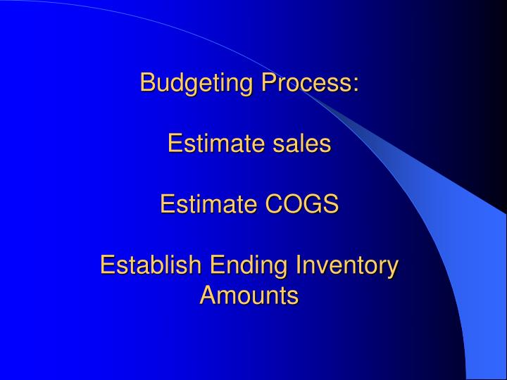 Budgeting process estimate sales estimate cogs establish ending inventory amounts