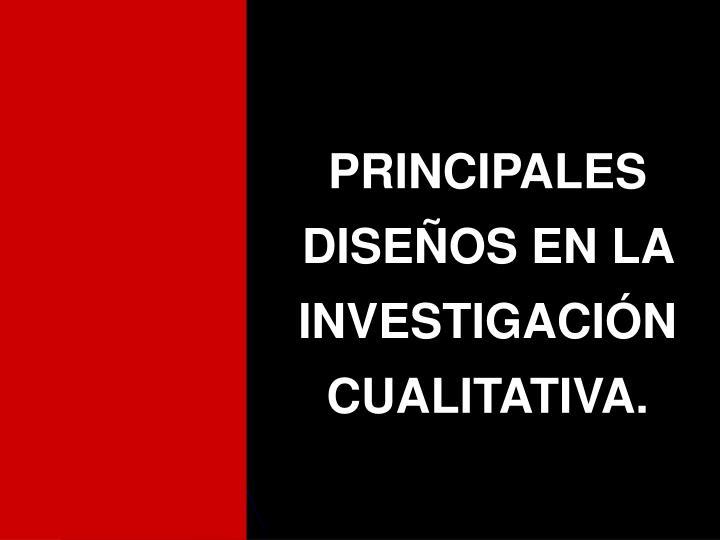 PRINCIPALES DISEÑOS EN LA INVESTIGACIÓN CUALITATIVA.