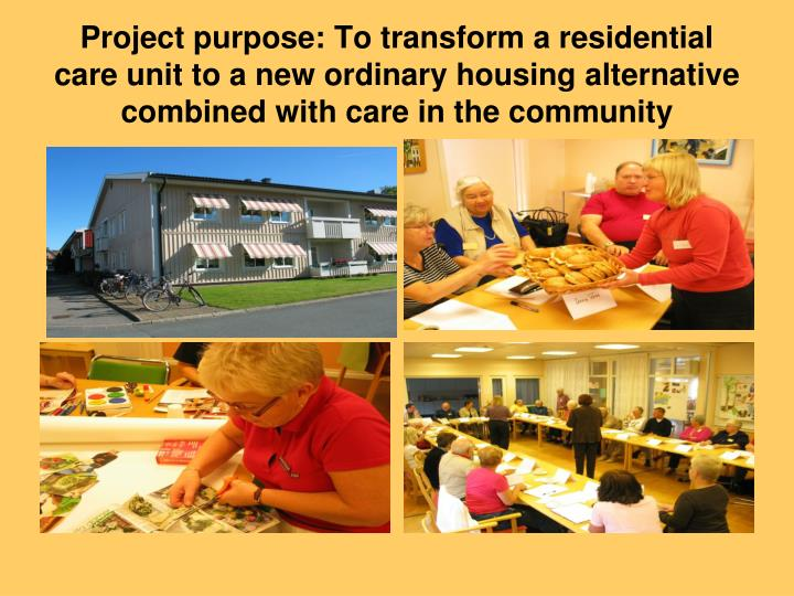 Project purpose: To transform a residential care unit to a new ordinary housing alternative combined with care in the community