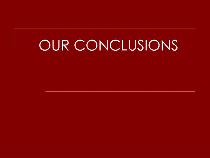 OUR CONCLUSIONS