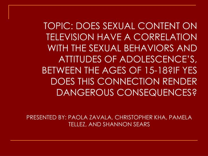 TOPIC: DOES SEXUAL CONTENT ON TELEVISION HAVE A CORRELATION WITH THE SEXUAL BEHAVIORS AND ATTITUDES ...