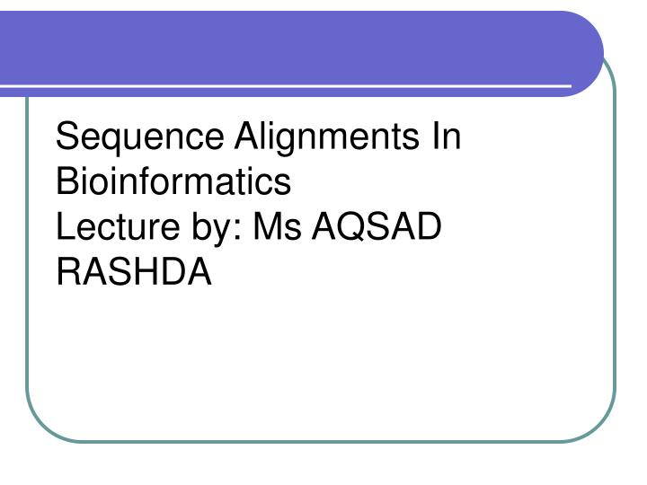 sequence alignments in bioinformatics lecture by ms aqsad rashda n.