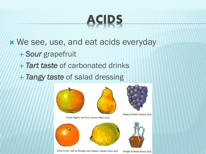 We see, use, and eat acids everyday