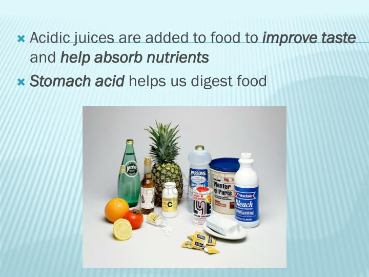 Acidic juices are added to food to