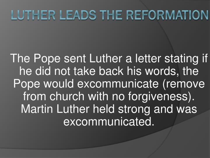 The Pope sent Luther a letter stating if he did not take back his words, the Pope would excommunicate (remove from church with no forgiveness).  Martin Luther held strong and was excommunicated.