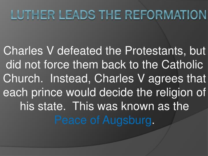 Charles V defeated the Protestants, but did not force them back to the Catholic Church.  Instead, Charles V agrees that each prince would decide the religion of his state.  This was known as the