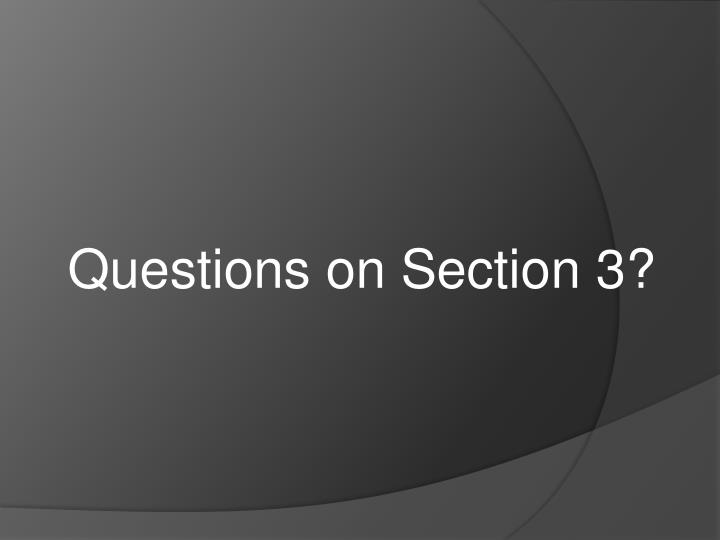 Questions on Section 3?